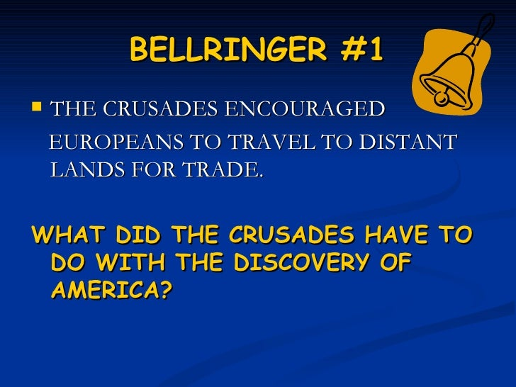 BELLRINGER #1   THE CRUSADES ENCOURAGED    EUROPEANS TO TRAVEL TO DISTANT    LANDS FOR TRADE.WHAT DID THE CRUSADES HAVE T...