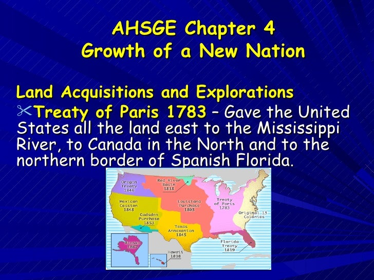AHSGE Chapter 4        Growth of a New NationLand Acquisitions and ExplorationsTreaty of Paris 1783 – Gave the UnitedStat...