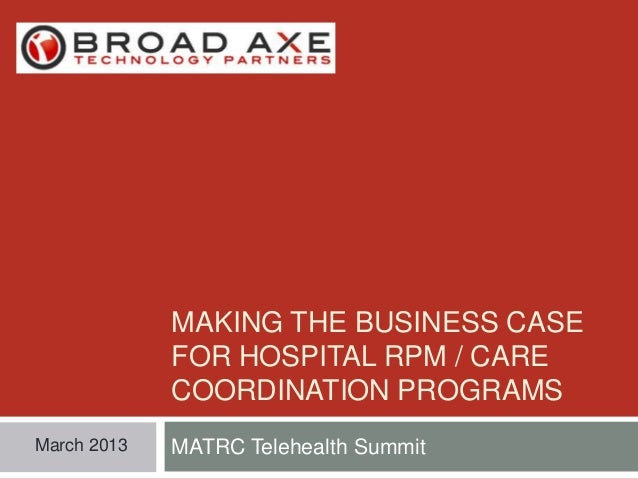 MAKING THE BUSINESS CASE FOR HOSPITAL RPM / CARE COORDINATION PROGRAMS March 2013  MATRC Telehealth Summit
