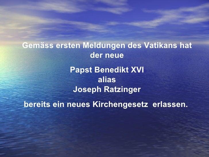 Gemäss ersten Meldungen des Vatikans hat der neue Papst Benedikt XVI alias Joseph Ratzinger bereits ein neues Kirchengeset...