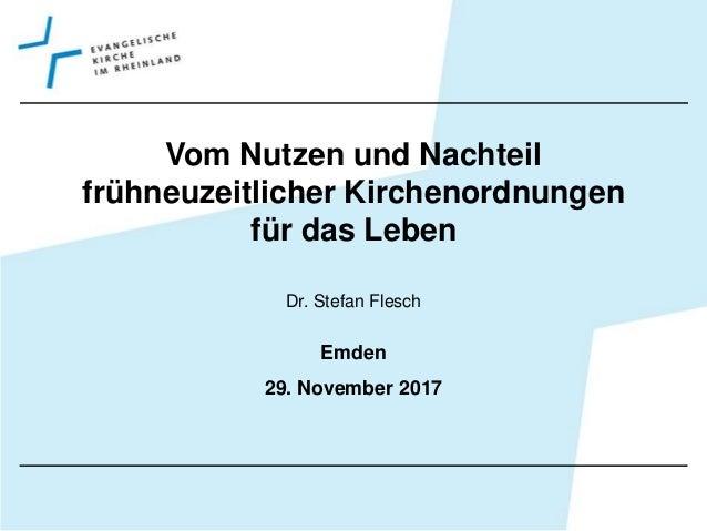 Vom Nutzen und Nachteil fr�hneuzeitlicher Kirchenordnungen f�r das Leben Dr. Stefan Flesch Emden 29. November 2017