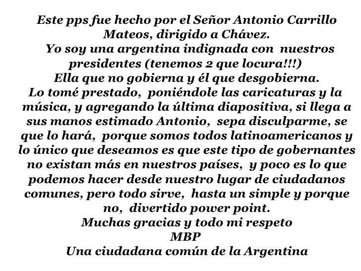 Este pps fue hecho por el Señor Antonio Carrillo Mateos, dirigido a Chávez. Yo soy una argentina indignada con  nuestros p...