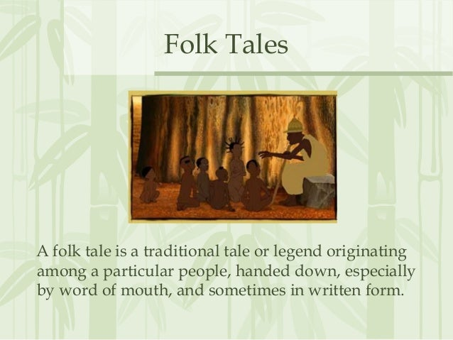 Folk Tales A folk tale is a traditional tale or legend originating among a particular people, handed down, especially by w...