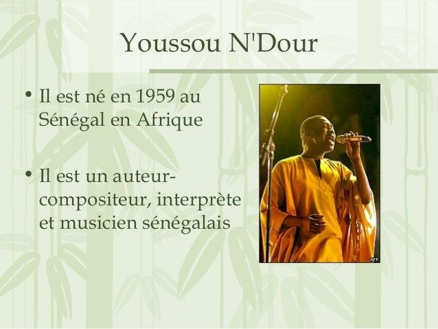 Youssou N'Dour • Il est né en 1959 au Sénégal en Afrique • Il est un auteur- compositeur, interprète et musicien sénégalais