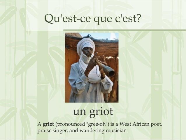 """Qu'est-ce que c'est? un griot A griot (pronounced """"gree-oh"""") is a West African poet, praise singer, and wandering musician"""