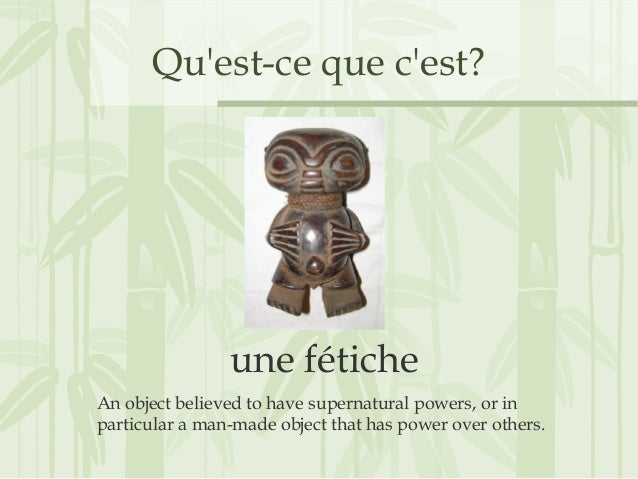 Qu'est-ce que c'est? une fétiche An object believed to have supernatural powers, or in particular a man-made object that h...