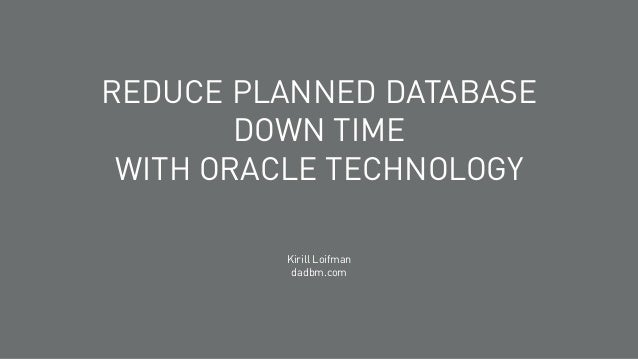 REDUCE PLANNED DATABASE DOWN TIME WITH ORACLE TECHNOLOGY Kirill Loifman dadbm.com