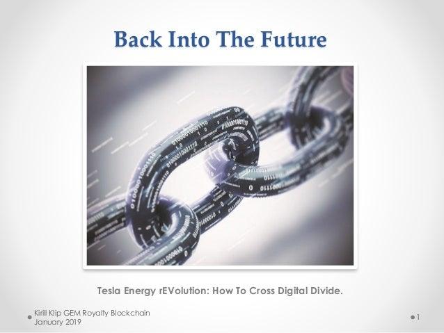 Back Into The Future Tesla Energy rEVolution: How To Cross Digital Divide. Kirill Klip GEM Royalty Blockchain January 2019...