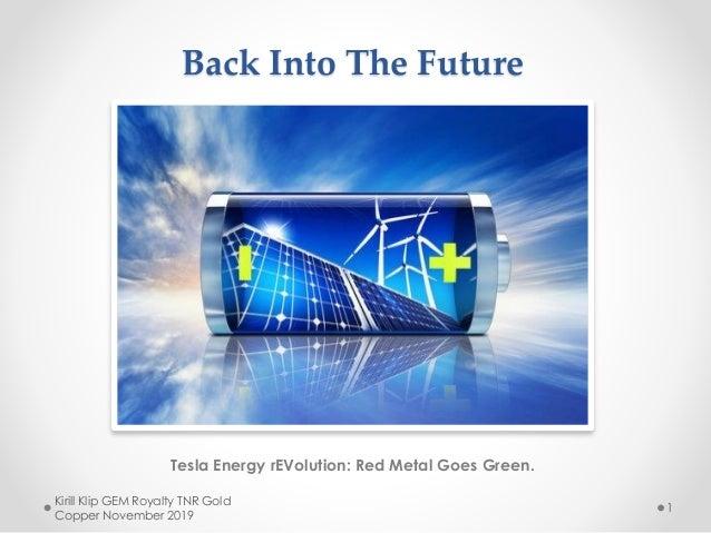 Back Into The Future Tesla Energy rEVolution: Red Metal Goes Green. Kirill Klip GEM Royalty TNR Gold Copper November 2019 1