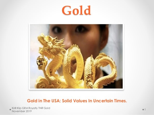 Gold Gold in The USA: Solid Values In Uncertain Times. Kirill Klip GEM Royalty TNR Gold November 2019 1
