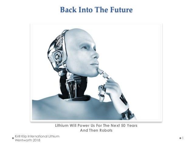 Back Into The Future  Lithium Will Power Us For The Next 50 Years And Then Robots Kirill Klip International Lithium Wentw...
