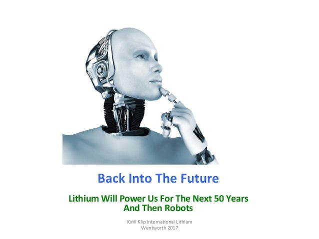 Back	Into	The	Future	 	 Lithium	Will	Power	Us	For	The	Next	50	Years	 And	Then	Robots	 Kirill	Klip	Interna,onal	Lithium				...
