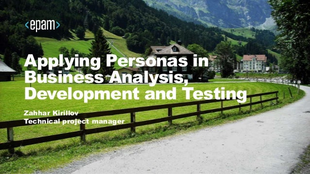 Applying Personas in Business Analysis, Development and Testing Zahhar Kirillov Technical project manager