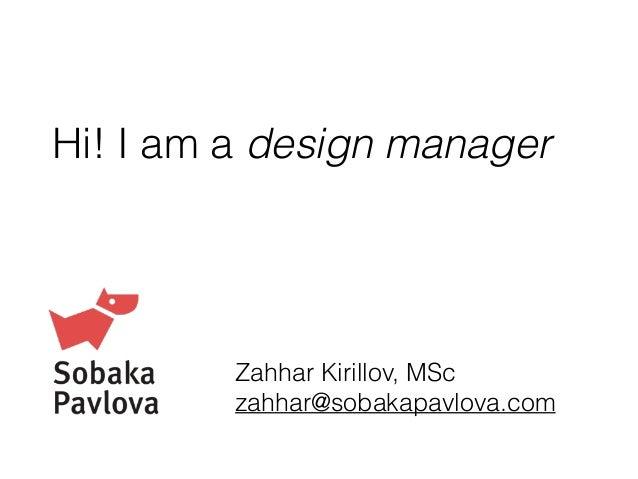 Hi! I am a design manager Zahhar Kirillov, MSc zahhar@sobakapavlova.com