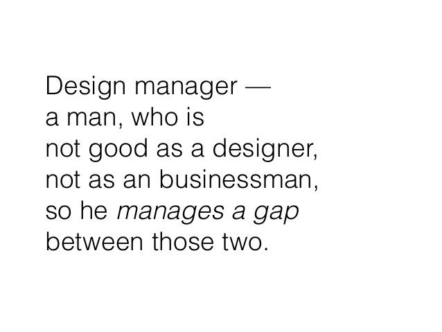 Design manager — a man, who is  not good as a designer, not as an businessman,  so he manages a gap between those two.
