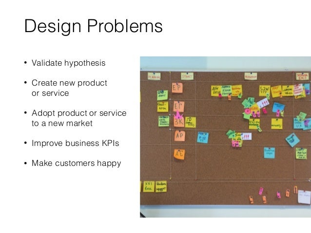 Design Problems • Validate hypothesis • Create new product or service • Adopt product or service to a new market • Impro...