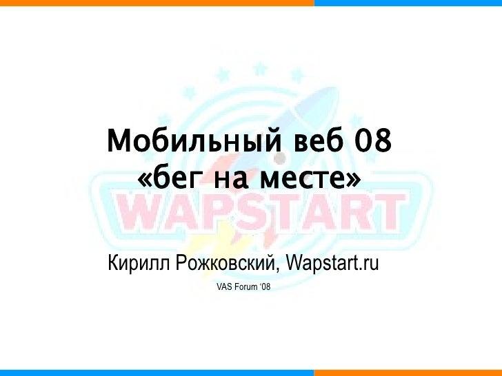 Мобильный веб 08  «бег на месте»  Кирилл Рожковский, Wapstart.ru             VAS Forum '08