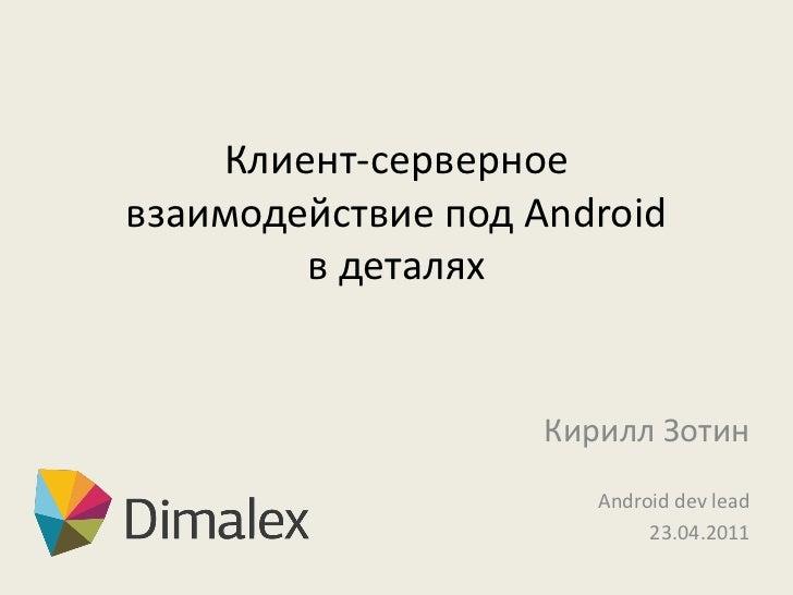 Клиент-серверноевзаимодействие под Android        в деталях                    Кирилл Зотин                       Android ...