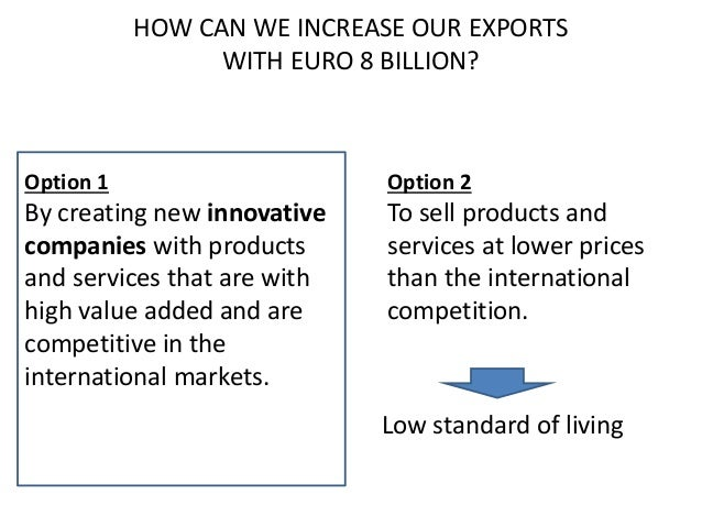 HOW CAN WE INCREASE OUR EXPORTS WITH EURO 8 BILLION? Option 1 By creating new innovative companies with products and servi...