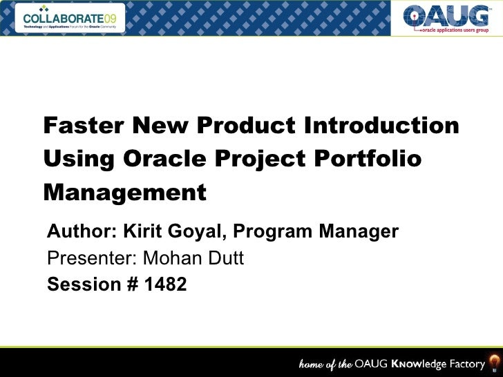 Faster New Product Introduction Using Oracle Project Portfolio Management Author: Kirit Goyal, Program Manager Presenter: ...