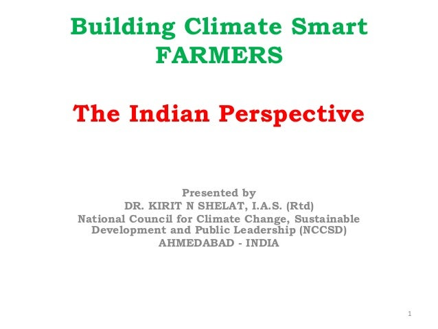 Building Climate Smart FARMERS The Indian Perspective Presented by DR. KIRIT N SHELAT, I.A.S. (Rtd) National Council for C...