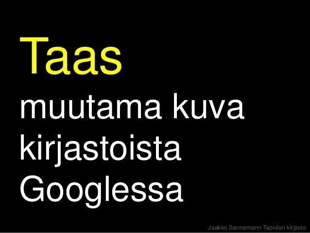 Taasmuutama kuvakirjastoistaGooglessa          Jaakko Sannemann Tapiolan kirjasto