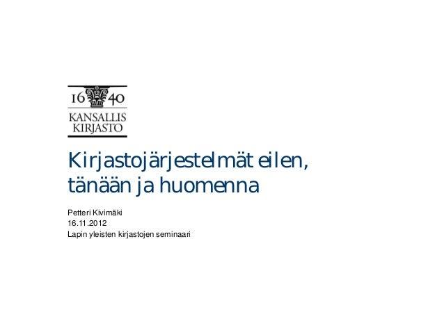 Kirjastojärjestelmät eilen,tänään ja huomennaPetteri Kivimäki16.11.2012Lapin yleisten kirjastojen seminaari