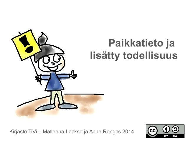 Paikkatieto ja  lisätty todellisuus  Kirjasto TiVi – Matleena Laakso ja Anne Rongas 2014
