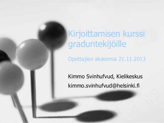 Kirjoittamisen kurssi graduntekijöille Opettajien akatemia 21.11.2013 Kimmo Svinhufvud, Kielikeskus kimmo.svinhufvud@helsi...