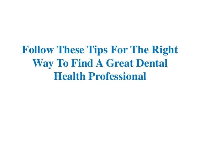 Follow These Tips For The Right Way To Find A Great Dental Health Professional