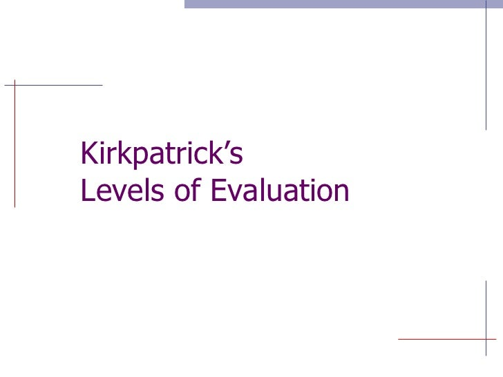 kirkpatrick four evaluation levels The four levels of evaluation, also referred to as the kirkpatrick evaluation model, was created by donald kirkpatrick, phd to define the four levels of training evaluation the four levels of evaluation are: (1) the reaction of the student and their thoughts about the training experience (2.