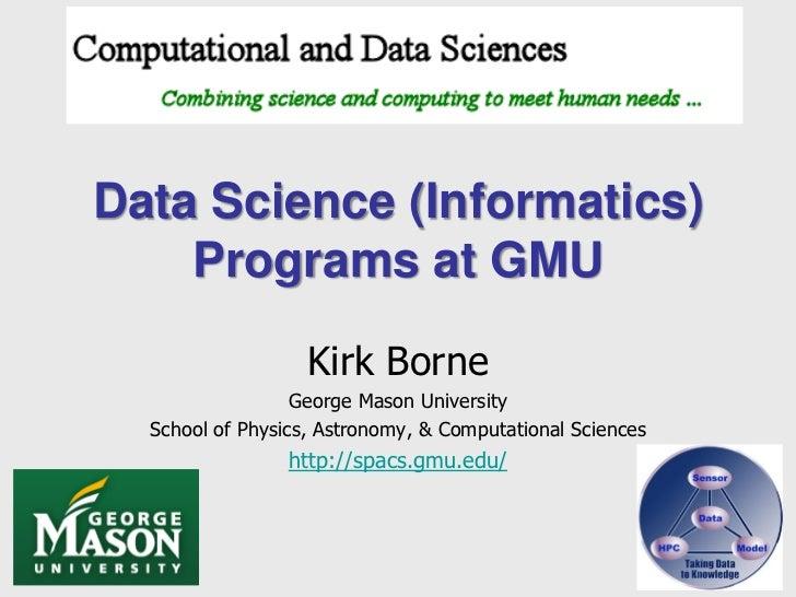 Data Science (Informatics)    Programs at GMU                   Kirk Borne                  George Mason University  Schoo...