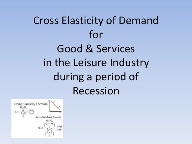 Cross Elasticity of Demand for Good & Services in the Leisure Industry during a period of Recession