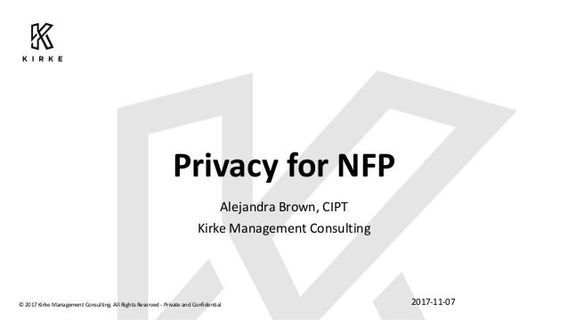 Privacy for NFP Alejandra Brown, CIPT Kirke Management Consulting 2017-11-07© 2017 Kirke Management Consulting. All Rights...