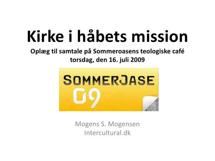 Kirke i håbets missionOplæg til samtale på Sommeroasens teologiske café torsdag, den 16. juli 2009<br />Mogens S. Mogensen...