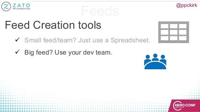 Feeds Feed Creation tools ü Small feed/team? Just use a Spreadsheet. ü Big feed? Use your dev team. @ppckirk