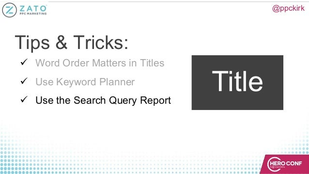 @ppckirk Title ü Word Order Matters in Titles ü Use Keyword Planner ü Use the Search Query Report Tips & Tricks: