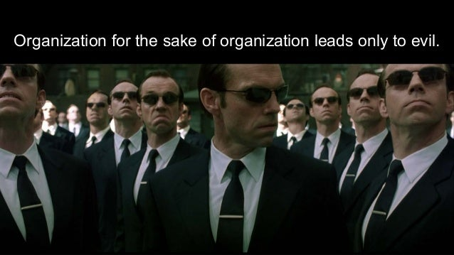 Organization for the sake of organization leads only to evil.