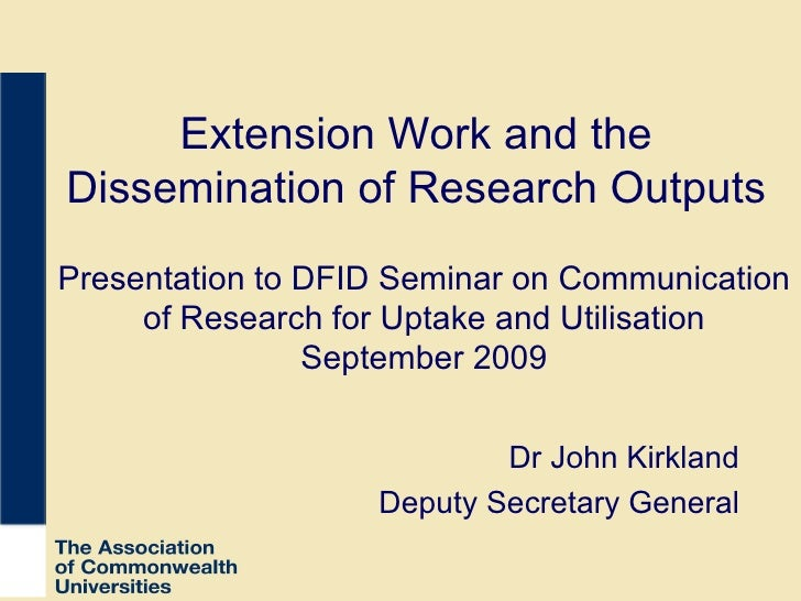 Extension Work and the Dissemination of Research Outputs Dr John Kirkland Deputy Secretary General Presentation to DFID Se...