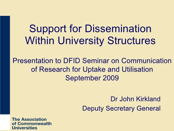 Support for Dissemination Within University Structures Dr John Kirkland Deputy Secretary General Presentation to DFID Semi...