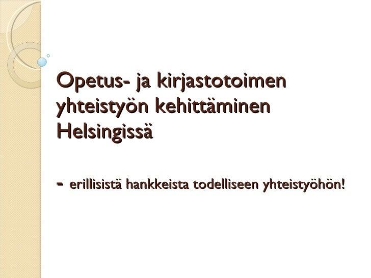 Opetus- ja kirjastotoimen yhteistyön kehittäminen Helsingissä -  erillisistä hankkeista todelliseen yhteistyöhön!