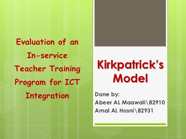 Evaluation of an In-service Teacher Training Program for ICT Integration<br />Kirkpatrick's Model<br />Done by:<br />Abeer...