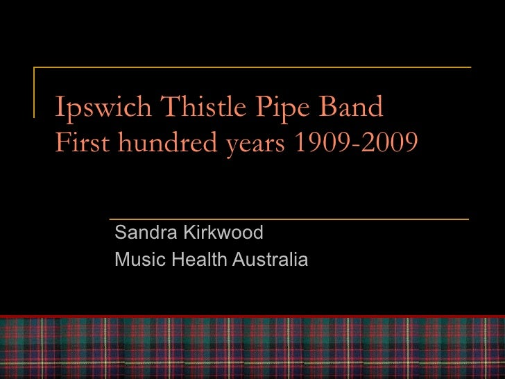 Ipswich Thistle Pipe Band First hundred years 1909-2009 Sandra Kirkwood Music Health Australia