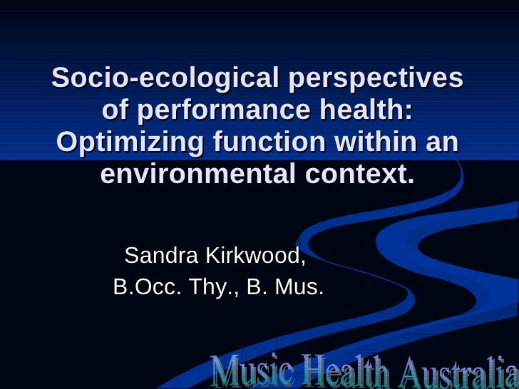 Socio-ecological perspectives of performance health: Optimizing function within an environmental context. Sandra Kirkwood,...