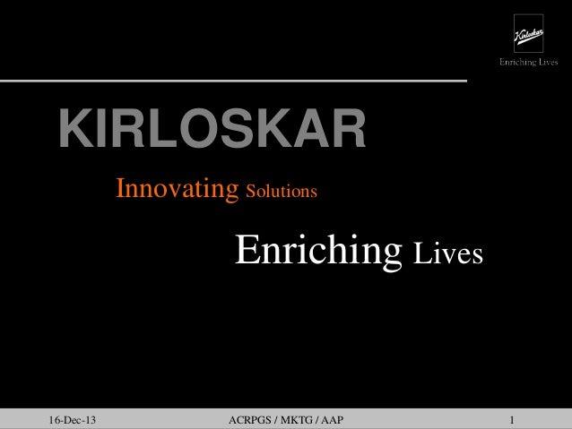 KIRLOSKAR Innovating Solutions  Enriching Lives  16-Dec-13  ACRPGS / MKTG / AAP  1