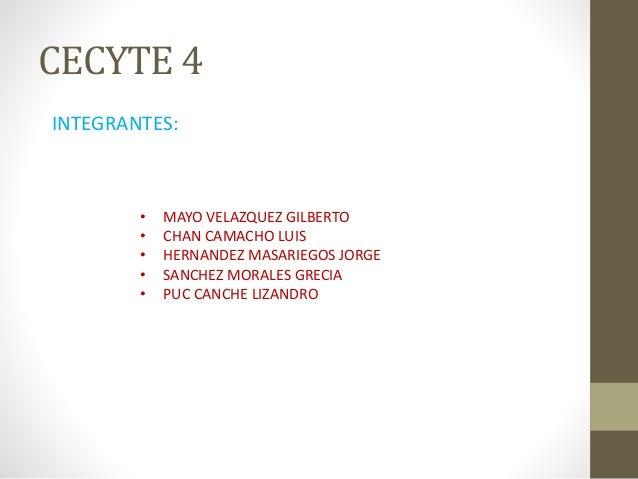 CECYTE 4 INTEGRANTES: • MAYO VELAZQUEZ GILBERTO • CHAN CAMACHO LUIS • HERNANDEZ MASARIEGOS JORGE • SANCHEZ MORALES GRECIA ...