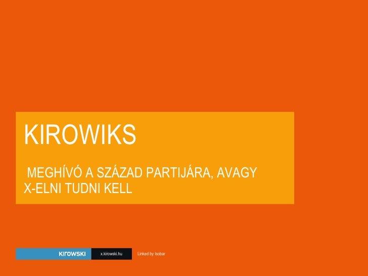 KIROWIKS  MEGHÍVÓ A SZÁZAD PARTIJÁRA, AVAGY  X-ELNI TUDNI KELL x.kirowski.hu Linked by Isobar