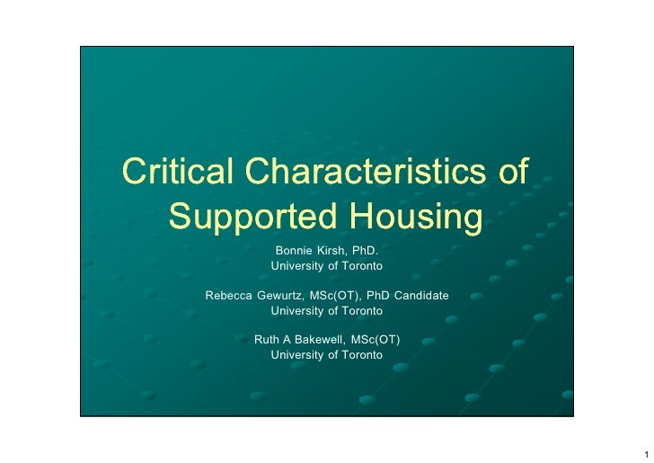 Critical Characteristics of    Supported Housing                 Bonnie Kirsh, PhD.                University of Toronto  ...