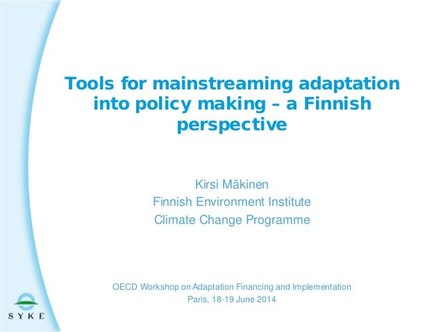Tools for mainstreaming adaptation into policy making – a Finnish perspective Kirsi Mäkinen Finnish Environment Institute ...