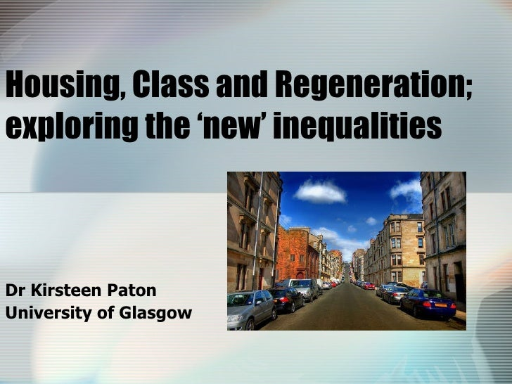 Housing, Class and Regeneration; exploring the 'new' inequalities  Dr Kirsteen Paton University of Glasgow